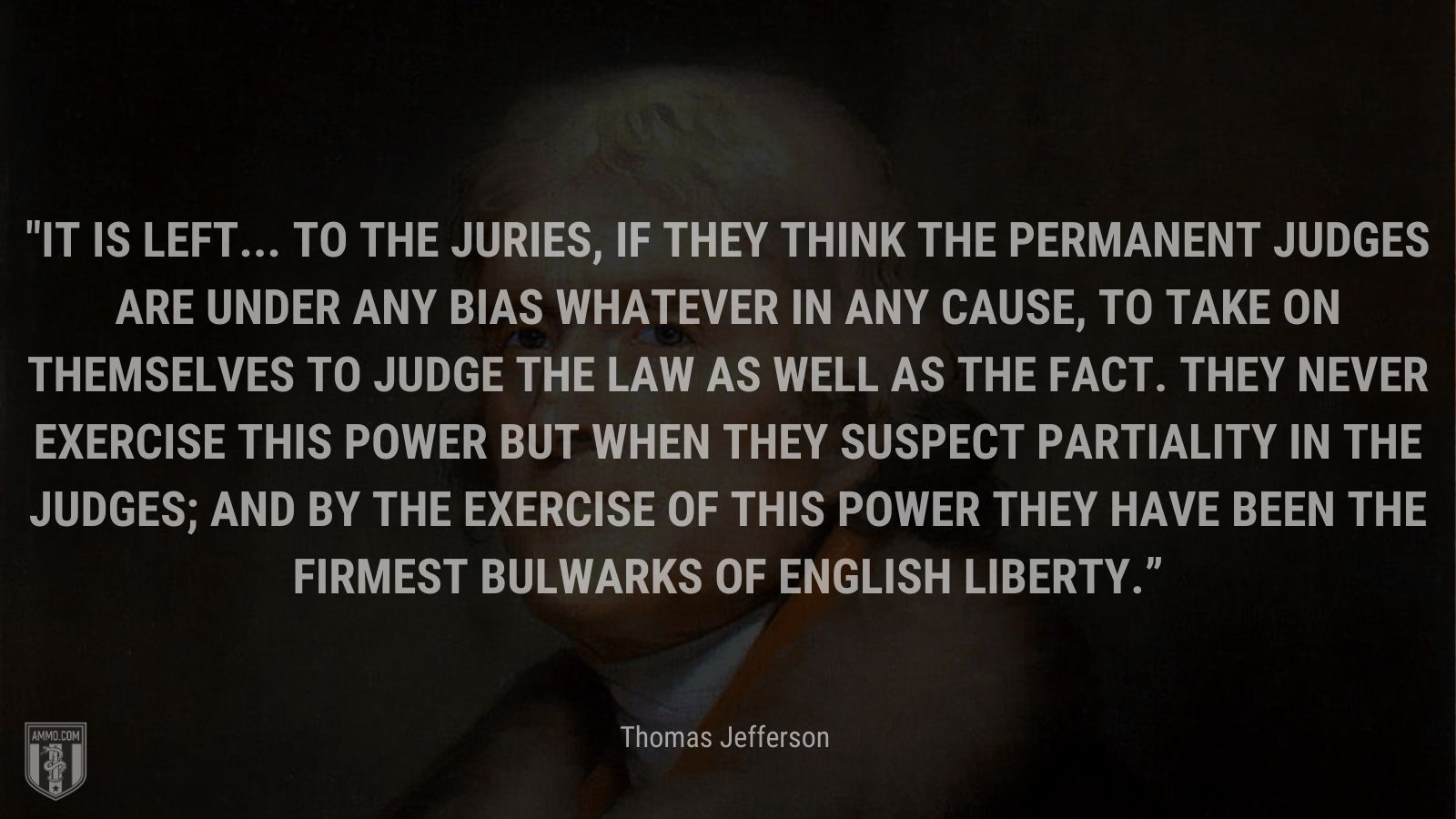 """""""It is left... to the juries, if they think the permanent judges are under any bias whatever in any cause, to take on themselves to judge the law as well as the fact. They never exercise this power but when they suspect partiality in the judges; and by the exercise of this power they have been the firmest bulwarks of English liberty."""" - Thomas Jefferson"""
