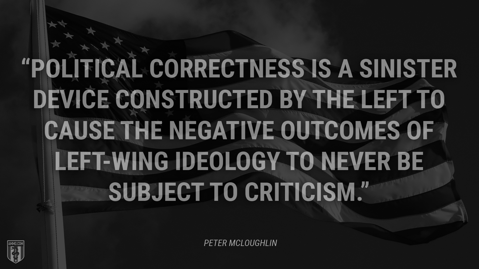 """Political correctness is a sinister device constructed by the left to cause the negative outcomes of left-wing ideology to never be subject to criticism."" - Peter McLoughlin"