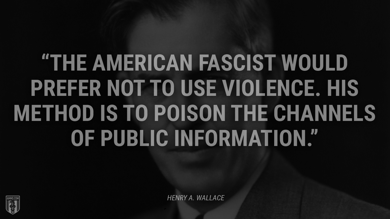 """The American fascist would prefer not to use violence. His method is to poison the channels of public information."" - Henry A. Wallace"