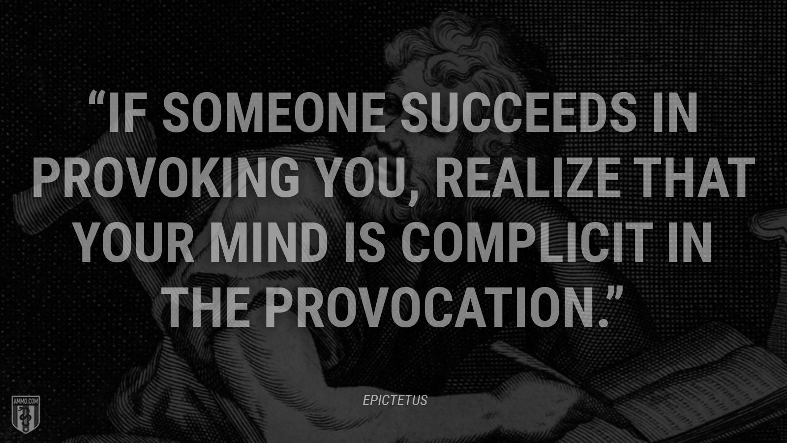 """If someone succeeds in provoking you, realize that your mind is complicit in the provocation."" - Epictetus"
