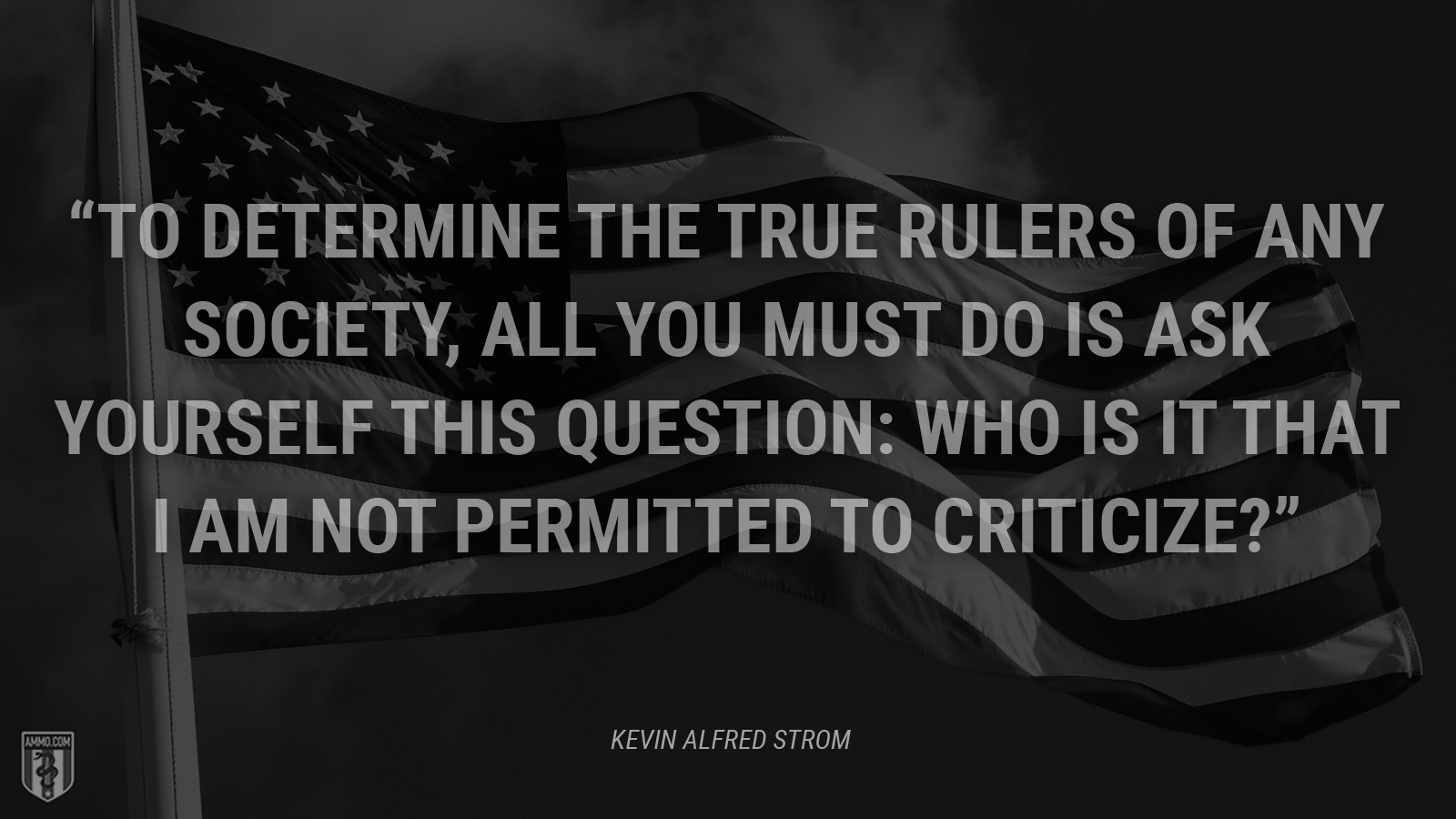 """To determine the true rulers of any society, all you must do is ask yourself this question: Who is it that I am not permitted to criticize?"" - Kevin Alfred Strom"