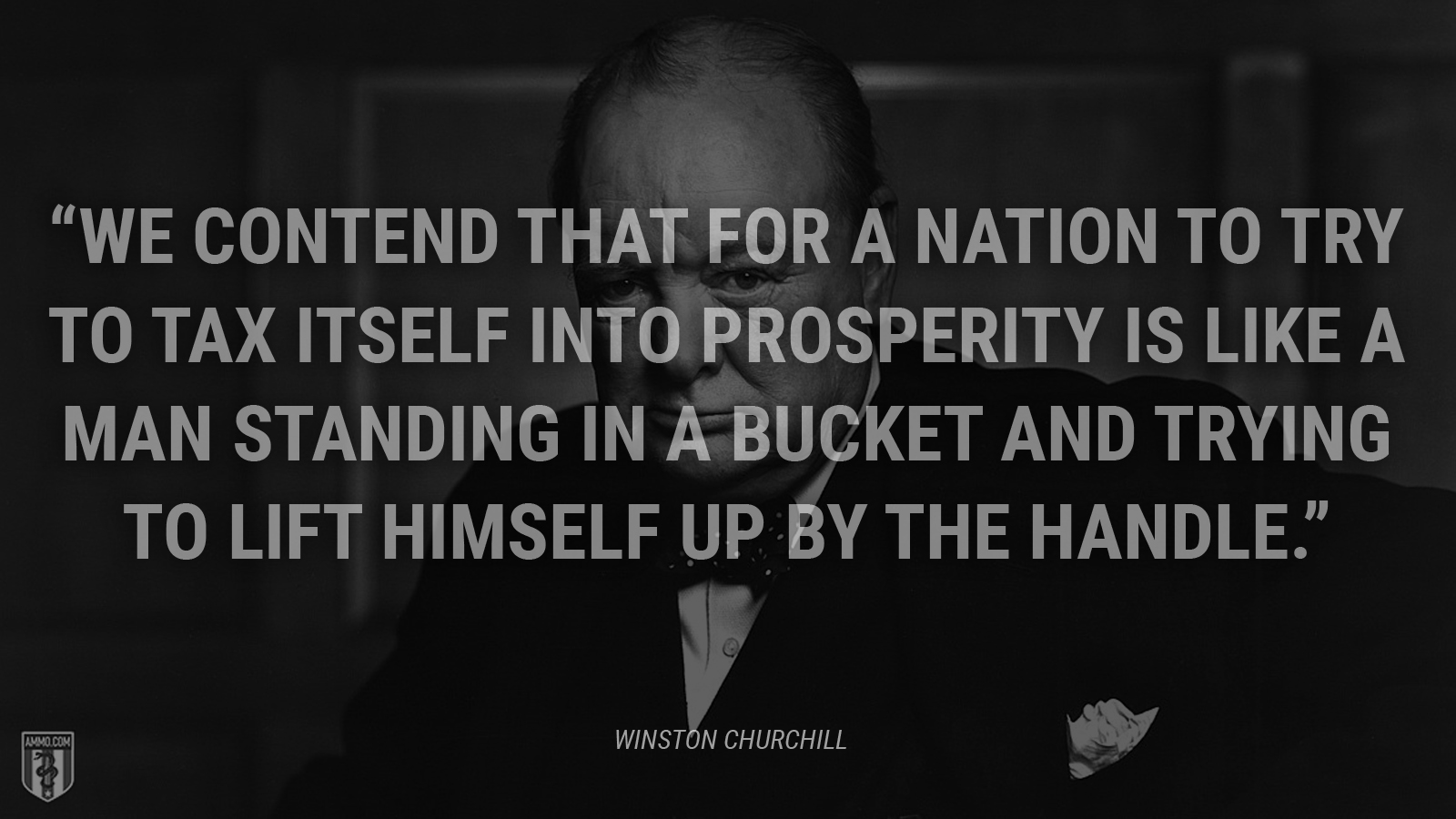 """We contend that for a nation to try to tax itself into prosperity is like a man standing in a bucket and trying to lift himself up by the handle."" - Winston Churchill"