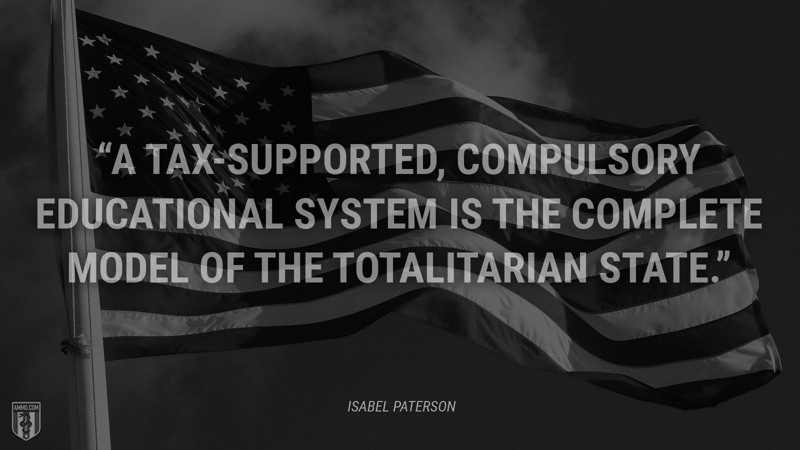 """A tax-supported, compulsory educational system is the complete model of the totalitarian state."" - Isabel Paterson"