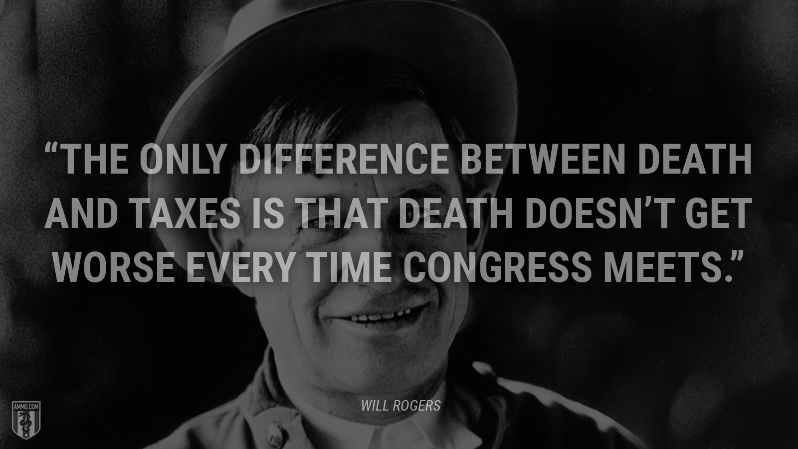 """The only difference between death and taxes is that death doesn't get worse every time Congress meets."" - Will Rogers"