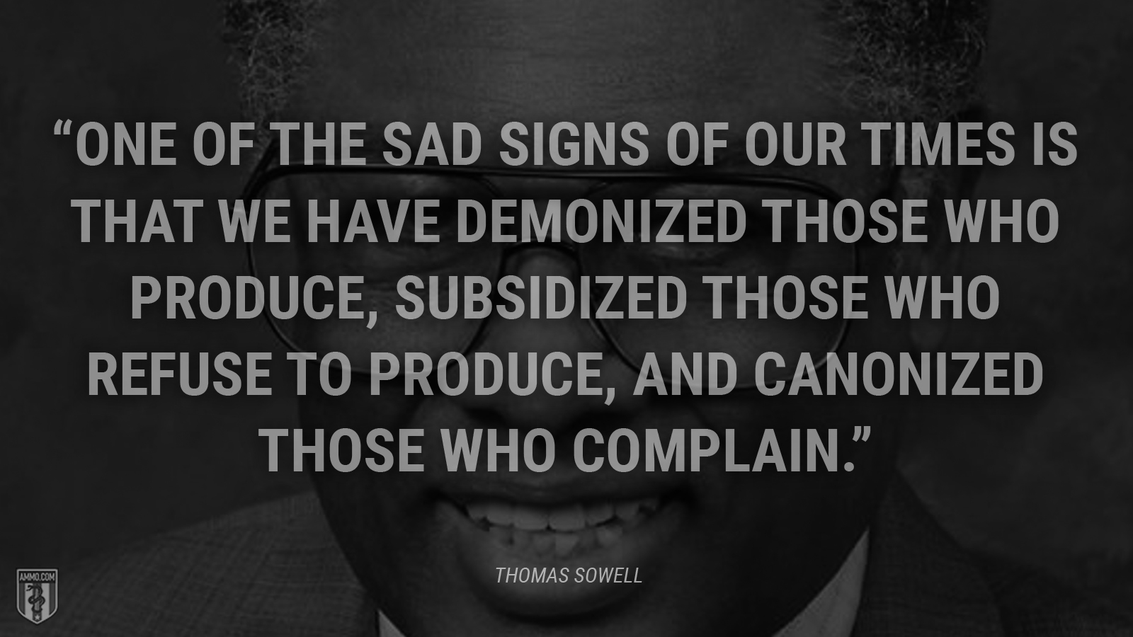 """One of the sad signs of our times is that we have demonized those who produce, subsidized those who refuse to produce, and canonized those who complain."" - Thomas Sowell"