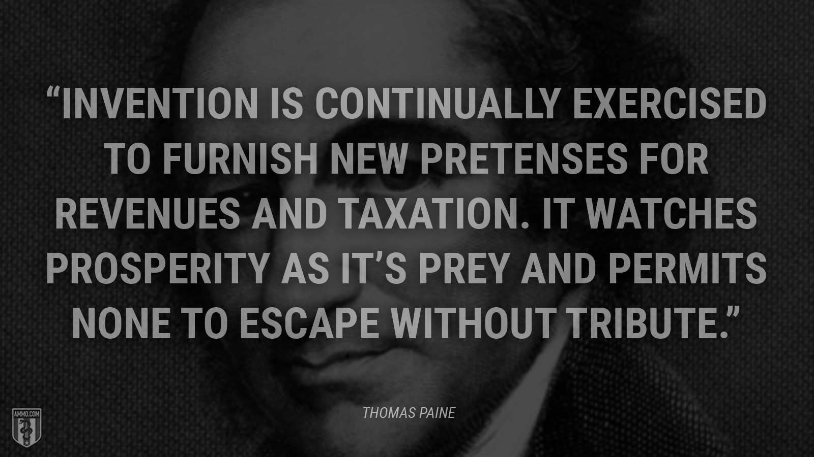 """Invention is continually exercised to furnish new pretenses for revenues and taxation. It watches prosperity as it's prey and permits none to escape without tribute."" - Thomas Paine"