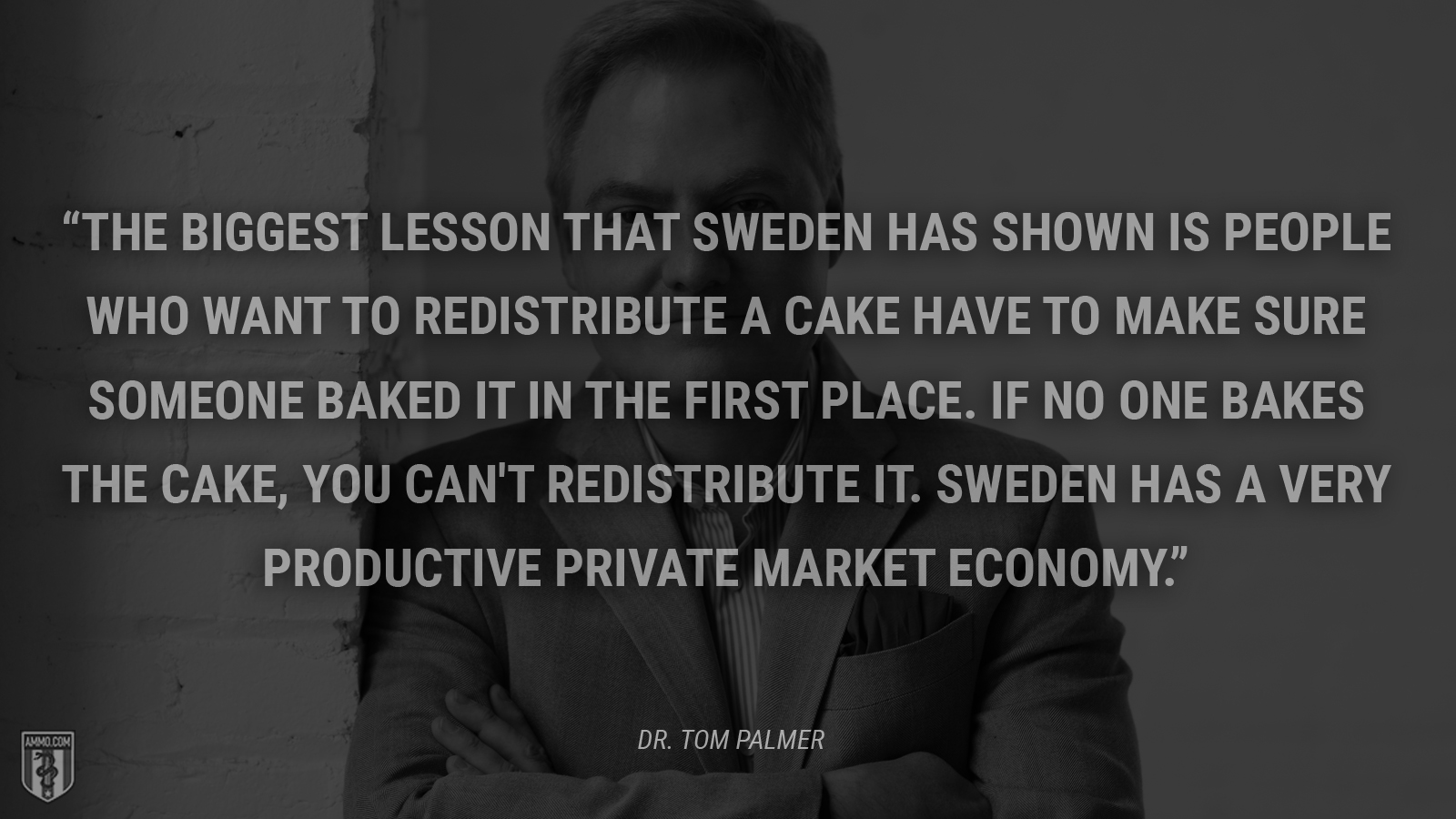 """The biggest lesson that Sweden has shown is people who want to redistribute a cake have to make sure someone baked it in the first place. If no one bakes the cake, you can't redistribute it. Sweden has a very productive private market economy."" - Dr. Tom Palmer"