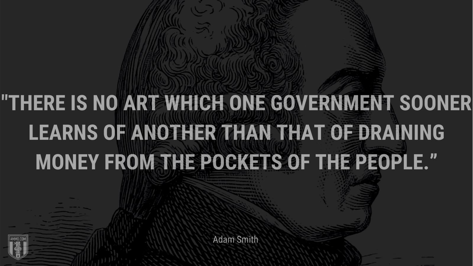 """""""There is no art which one government sooner learns of another than that of draining money from the pockets of the people."""" - Adam Smit"""
