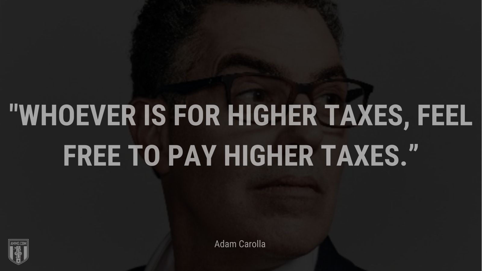 """""""Whoever is for higher taxes, feel free to pay higher taxes."""" - Adam Carolla"""
