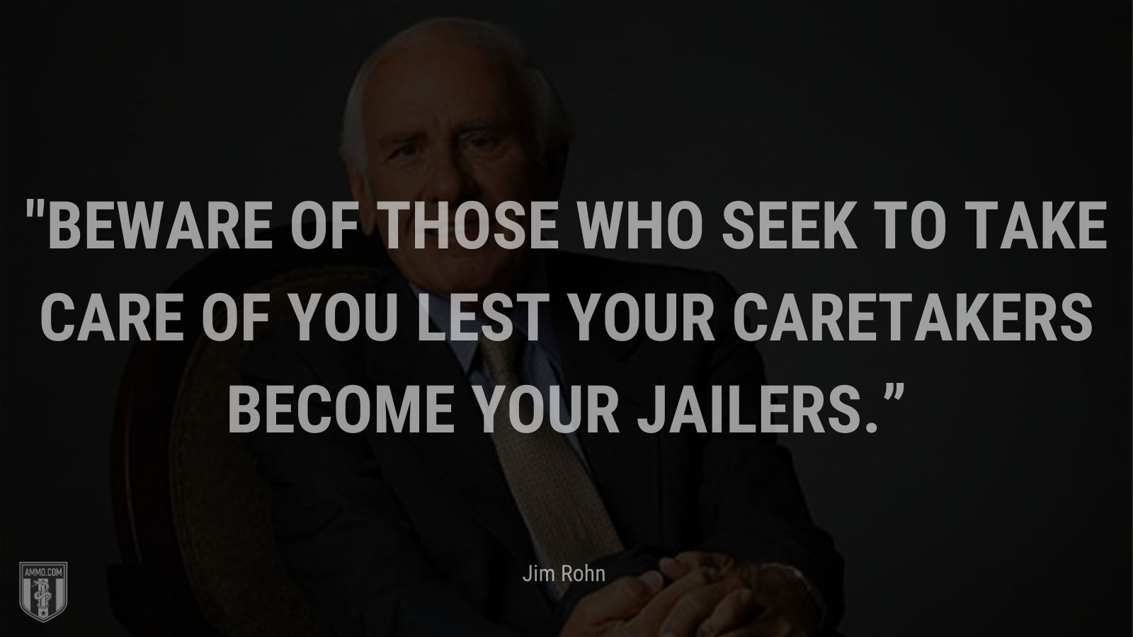 """""""Beware of those who seek to take care of you lest your caretakers become your jailers."""" - Jim Rohn"""