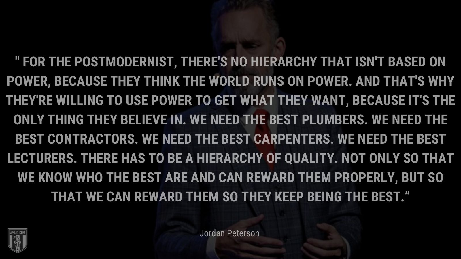 """""""For the postmodernist, there's no hierarchy that isn't based on power, because they think the world runs on power. And that's why they're willing to use power to get what they want, because it's the only thing they believe in. We need the best plumbers. We need the best contractors. We need the best carpenters. We need the best lecturers. There has to be a hierarchy of quality. Not only so that we know who the best are and can reward them properly, but so that we can reward them so they keep being the best."""" - Jordan Peterson"""