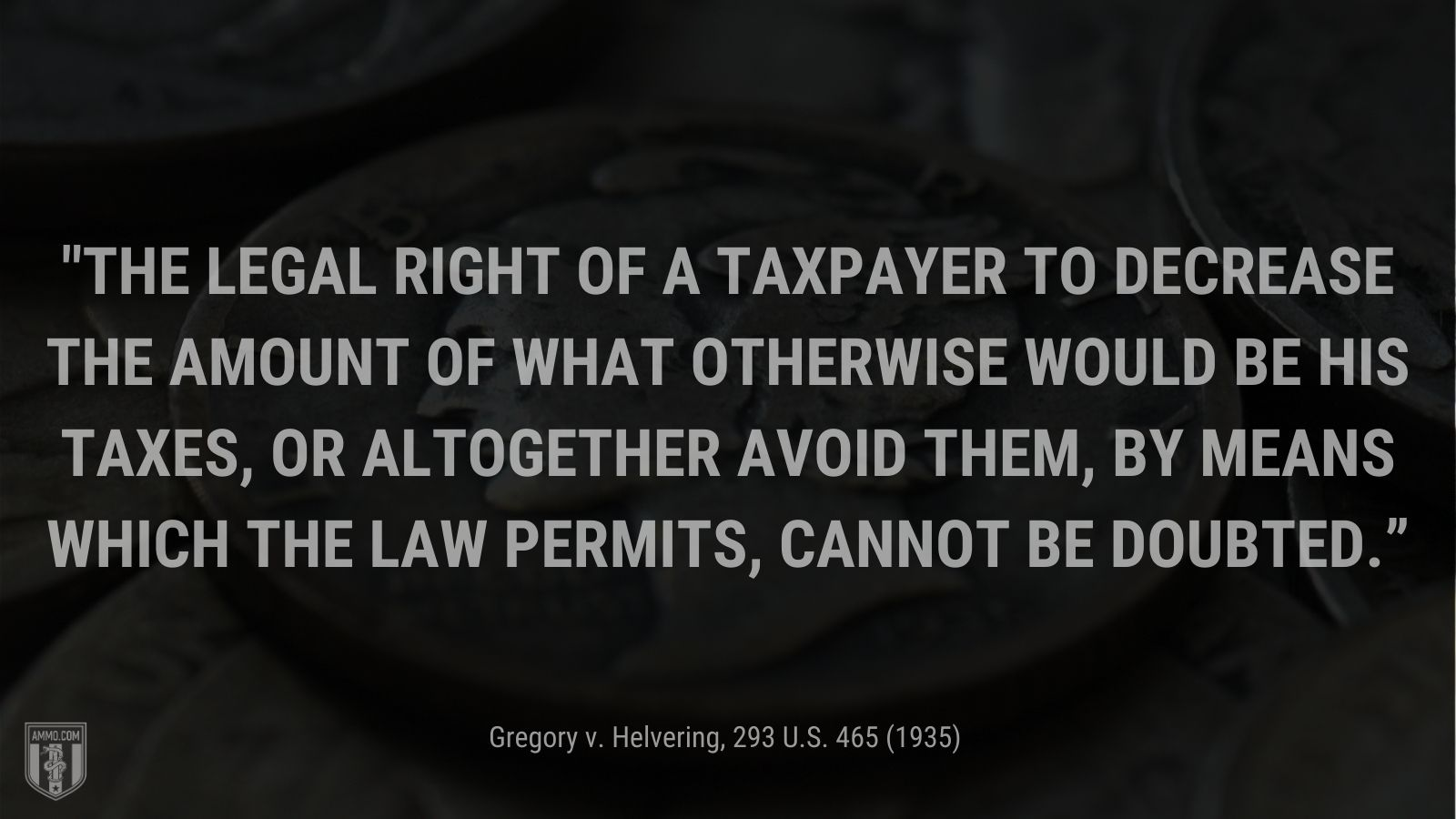 """""""The legal right of a taxpayer to decrease the amount of what otherwise would be his taxes, or altogether avoid them, by means which the law permits, cannot be doubted."""" - Gregory v. Helvering"""