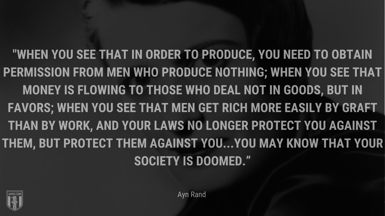"""""""When you see that in order to produce, you need to obtain permission from men who produce nothing; when you see that money is flowing to those who deal not in goods, but in favors; when you see that men get rich more easily by graft than by work, and your laws no longer protect you against them, but protect them against you...you may know that your society is doomed."""" - Ayn Rand"""