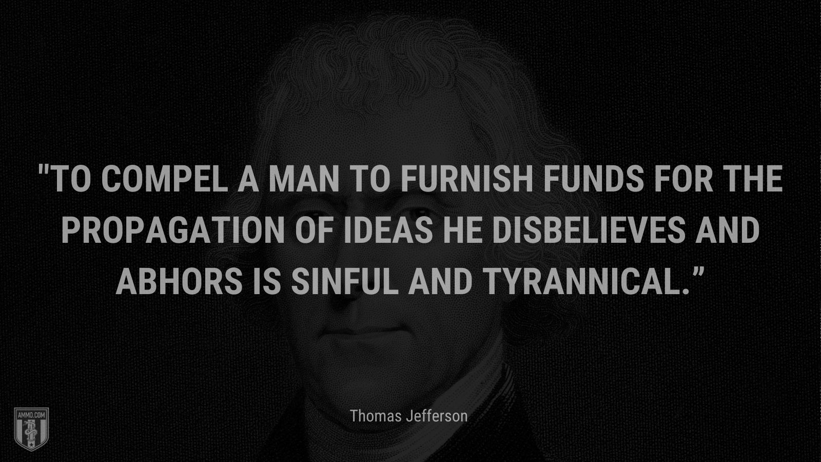 """""""To compel a man to furnish funds for the propagation of ideas he disbelieves and abhors is sinful and tyrannical."""" - Thomas Jefferson"""