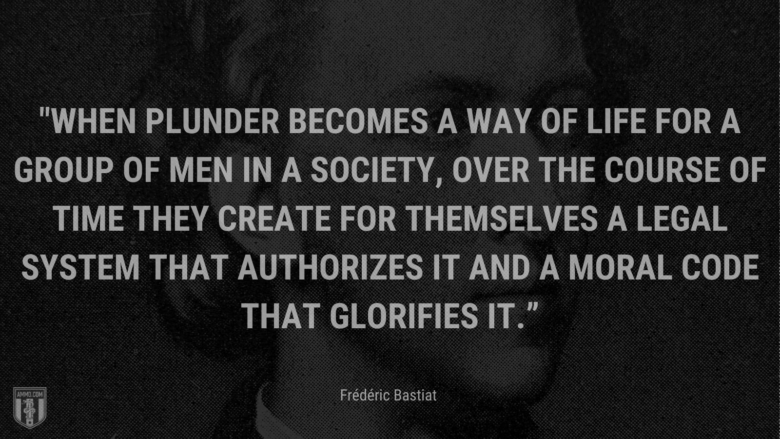 """""""When plunder becomes a way of life for a group of men in a society, over the course of time they create for themselves a legal system that authorizes it and a moral code that glorifies it."""" - Frédéric Bastiat"""