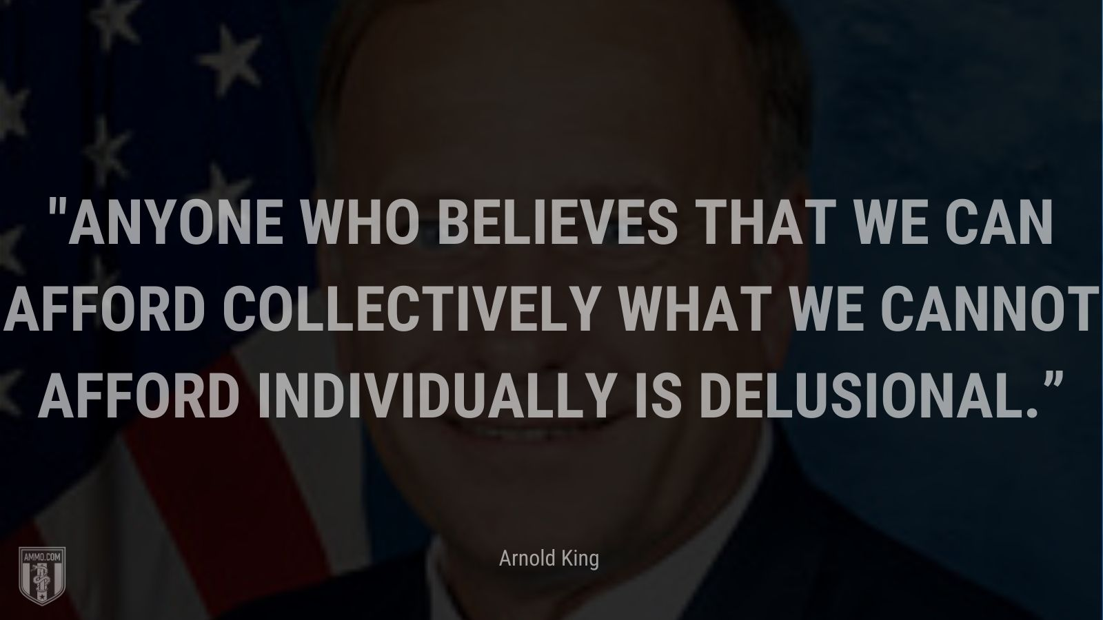 """""""Anyone who believes that we can afford collectively what we cannot afford individually is delusional."""" - Arnold King"""