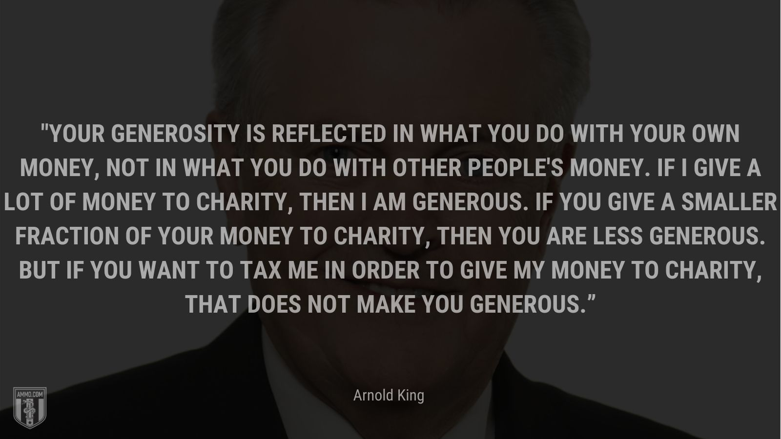 """""""Your generosity is reflected in what you do with your own money, not in what you do with other people's money. If I give a lot of money to charity, then I am generous. If you give a smaller fraction of your money to charity, then you are less generous. But if you want to tax me in order to give my money to charity, that does not make you generous."""" - Arnold King"""