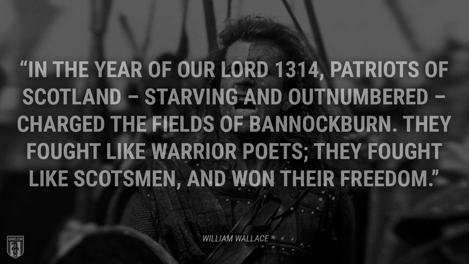 """In the Year of our Lord 1314, patriots of Scotland – starving and outnumbered – charged the fields of Bannockburn. They fought like warrior poets; they fought like Scotsmen, and won their freedom."" - William Wallace"