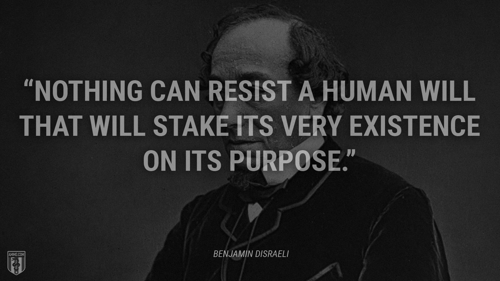 """Nothing can resist a human will that will stake its very existence on its purpose."" - Benjamin Disraeli"