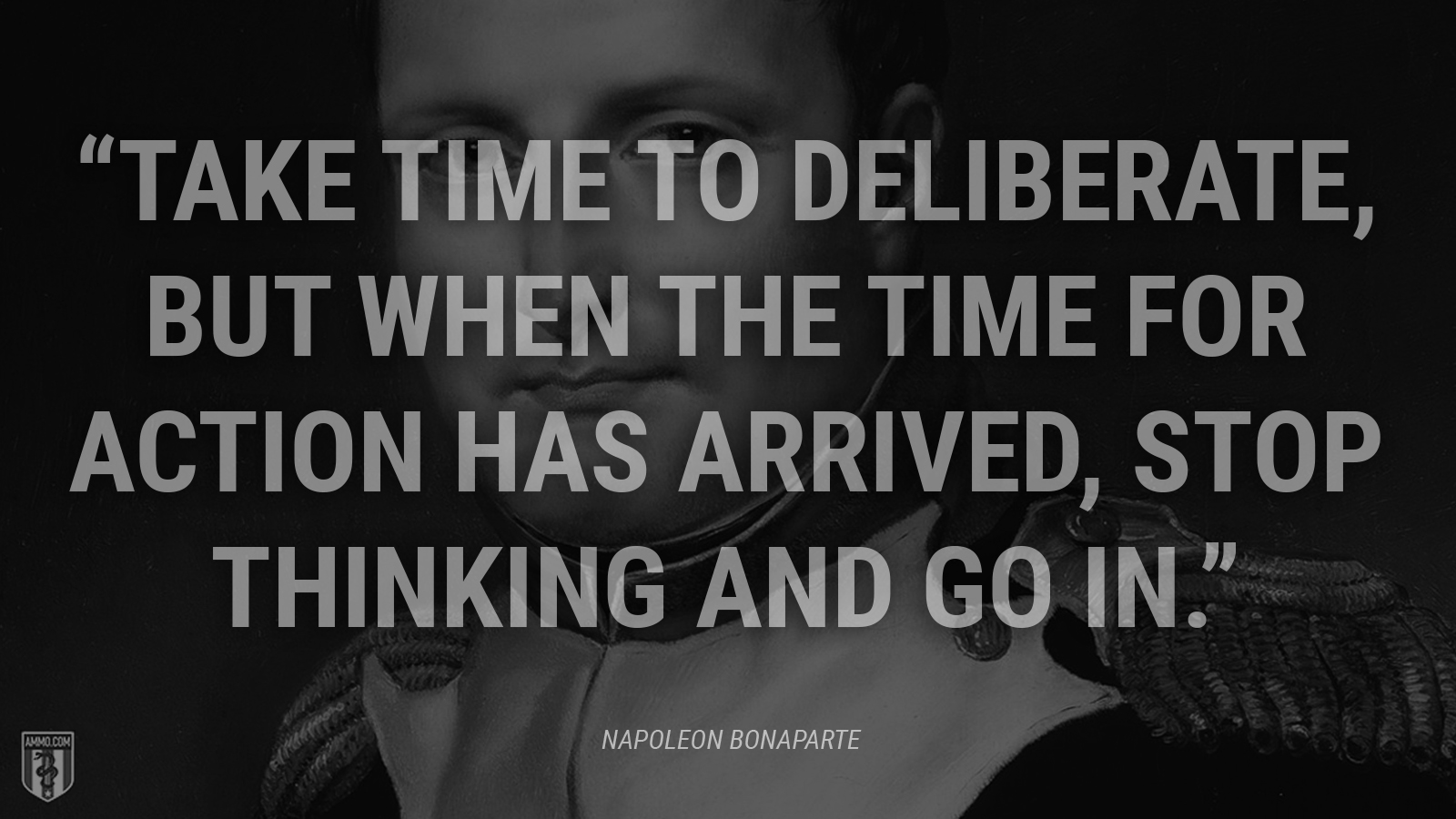 """Take time to deliberate, but when the time for action has arrived, stop thinking and go in."" - Napoleon Bonaparte"