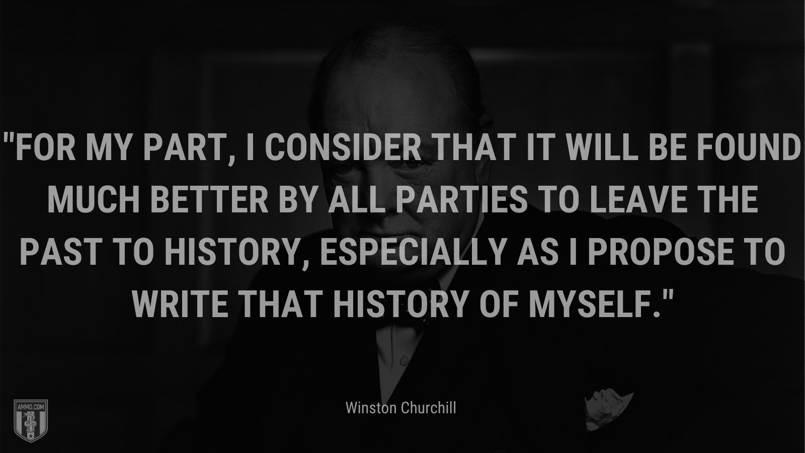 For my part, I consider that it will be found much better by all Parties to leave the past to history, especially as I propose to write that history of myself.