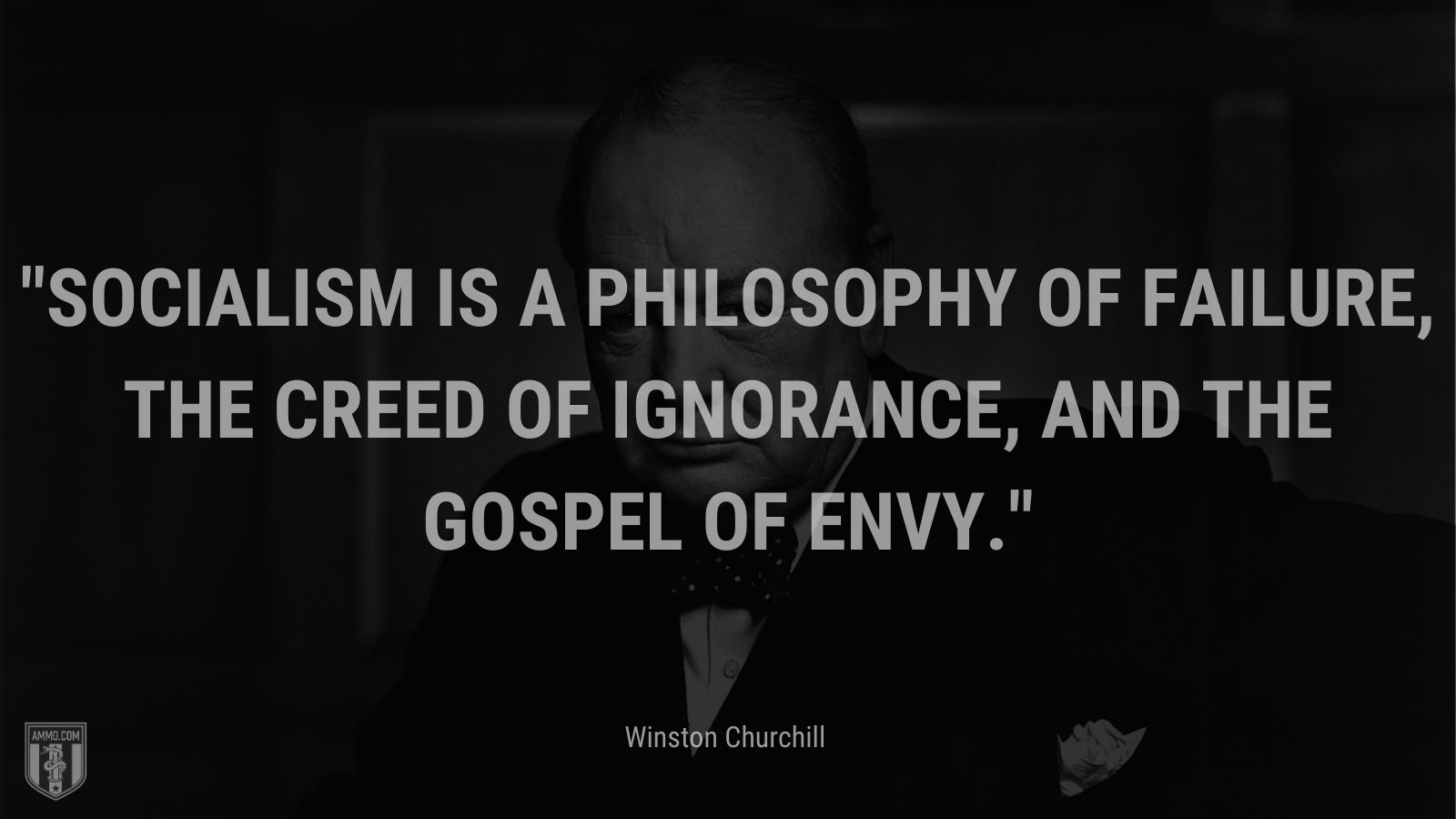 Socialism is a philosophy of failure, the creed of ignorance, and the gospel of envy.