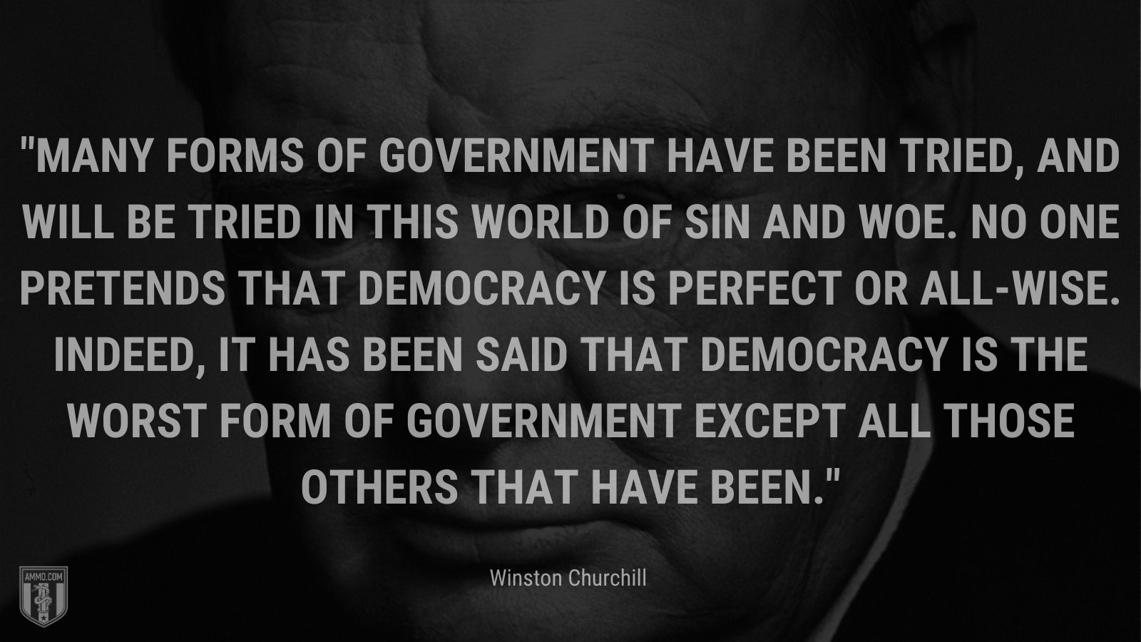 Many forms of government have been tried, and will be tried in this world of sin and woe. No one pretends that democracy is perfect or all-wise. Indeed, it has been said that democracy is the worst form of government except all those others that have been.