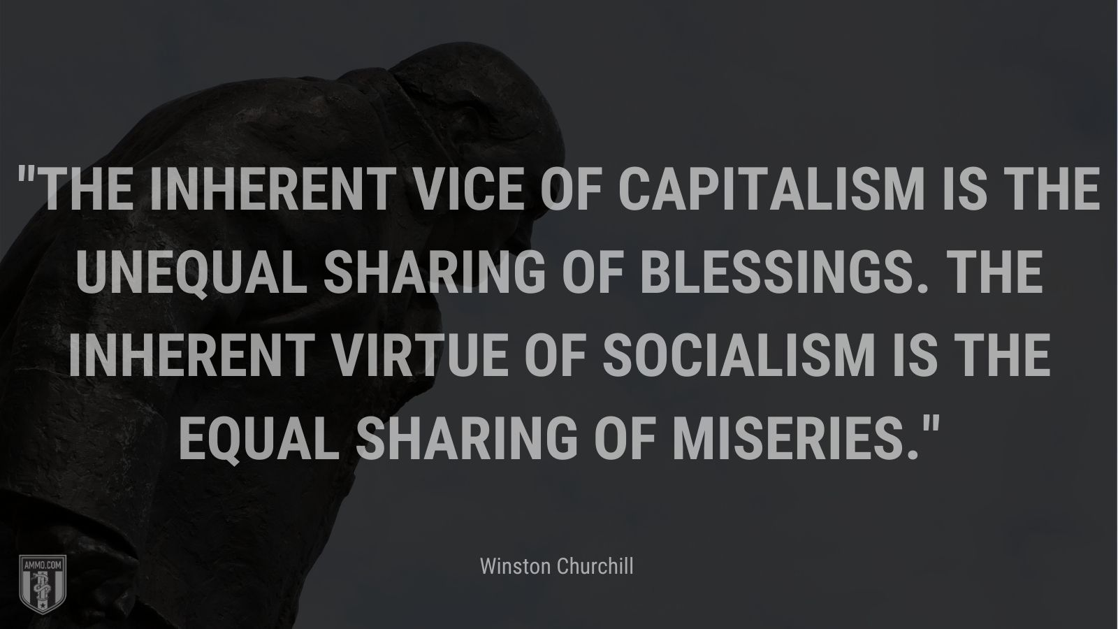 The inherent vice of capitalism is the unequal sharing of blessings. The inherent virtue of Socialism is the equal sharing of miseries.