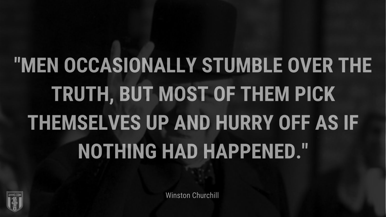 Men occasionally stumble over the truth, but most of them pick themselves up and hurry off as if nothing had happened.