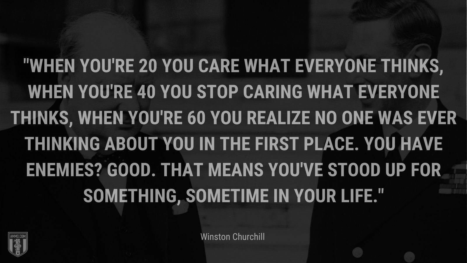 When you're 20 you care what everyone thinks, when you're 40 you stop caring what everyone thinks, when you're 60 you realize no one was ever thinking about you in the first place. You have enemies? Good. That means you've stood up for something, sometime in your life.