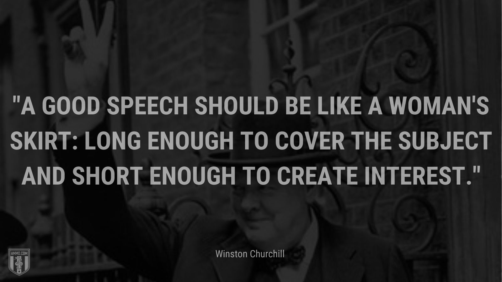 A good speech should be like a woman's skirt: long enough to cover the subject and short enough to create interest.